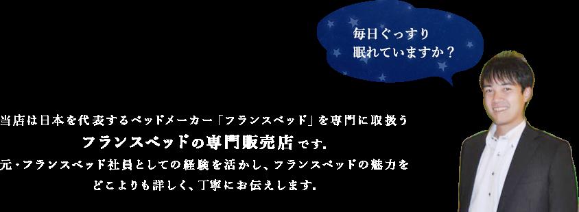 当店は日本を代表するベッドメーカー「フランスベッド」を専門に取扱うフランスベッドの専門販売店です。元・フランスベッド社員としての経験を活かし、フランスベッドの魅力をどこよりも詳しく、丁寧にお伝えします。